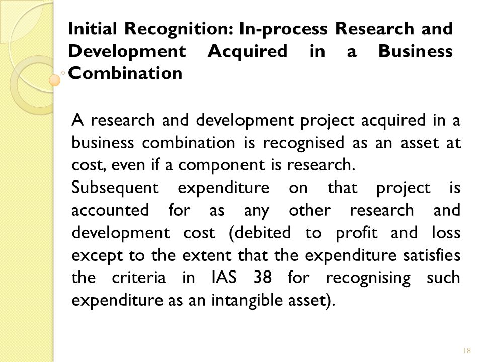 18 Initial Recognition: In-process Research and Development Acquired in a Business Combination A research and development project acquired in a business combination is recognised as an asset at cost, even if a component is research.