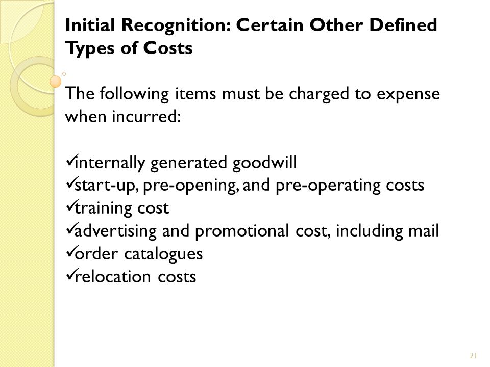 21 Initial Recognition: Certain Other Defined Types of Costs The following items must be charged to expense when incurred: internally generated goodwill start-up, pre-opening, and pre-operating costs training cost advertising and promotional cost, including mail order catalogues relocation costs