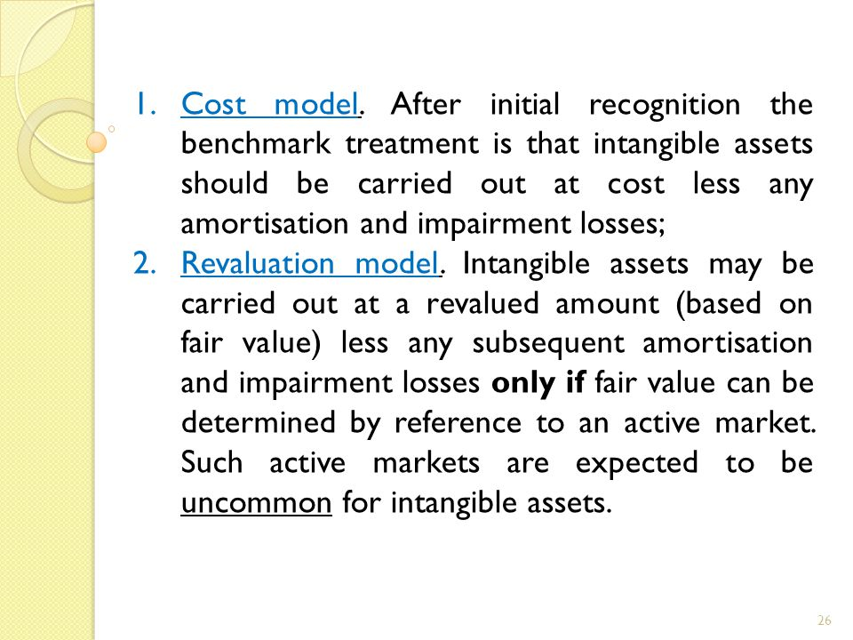 26 1.Cost model. After initial recognition the benchmark treatment is that intangible assets should be carried out at cost less any amortisation and i