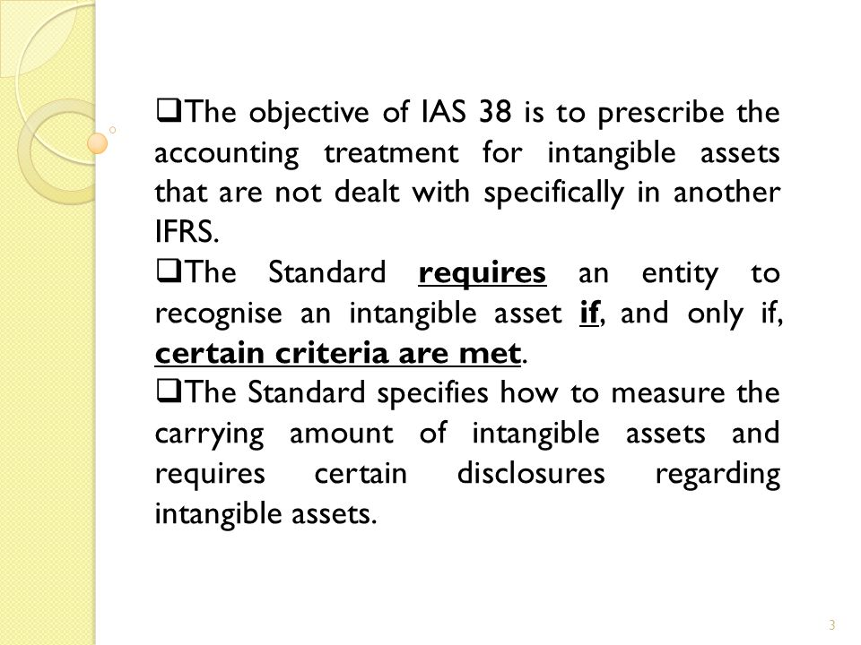 3  The objective of IAS 38 is to prescribe the accounting treatment for intangible assets that are not dealt with specifically in another IFRS.