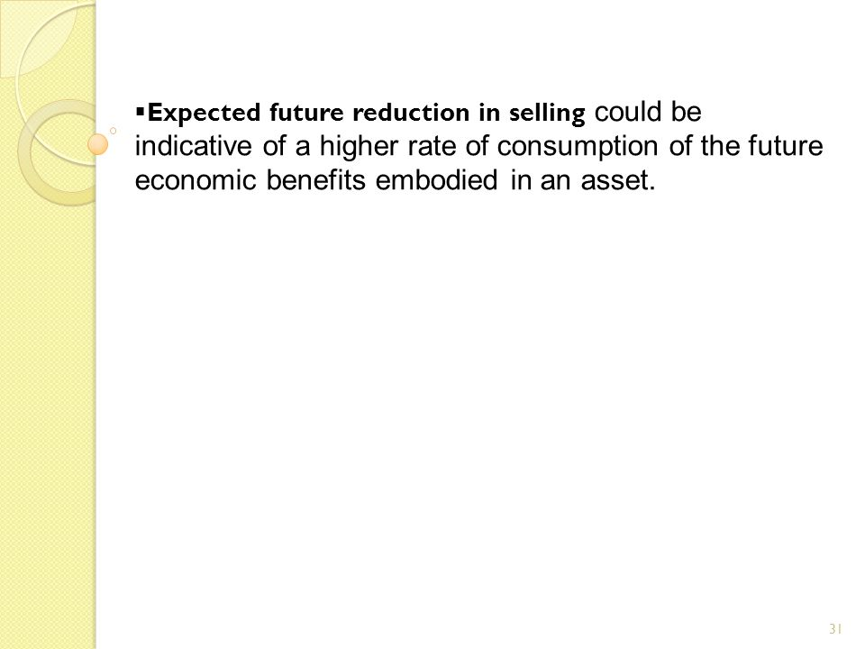 31  Expected future reduction in selling could be indicative of a higher rate of consumption of the future economic benefits embodied in an asset.