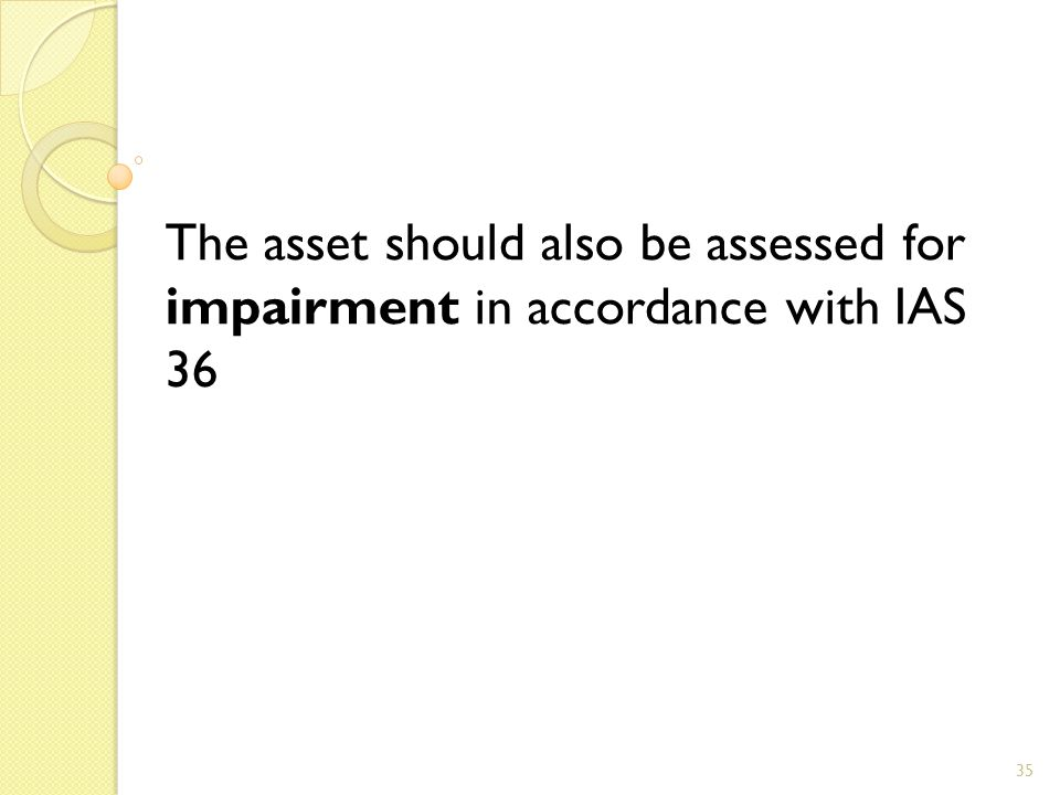 35 The asset should also be assessed for impairment in accordance with IAS 36