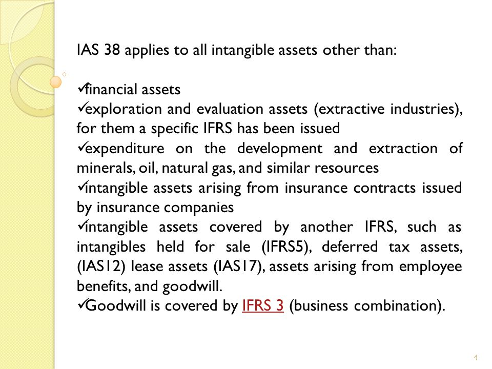4 IAS 38 applies to all intangible assets other than: financial assets exploration and evaluation assets (extractive industries), for them a specific IFRS has been issued expenditure on the development and extraction of minerals, oil, natural gas, and similar resources intangible assets arising from insurance contracts issued by insurance companies intangible assets covered by another IFRS, such as intangibles held for sale (IFRS5), deferred tax assets, (IAS12) lease assets (IAS17), assets arising from employee benefits, and goodwill.