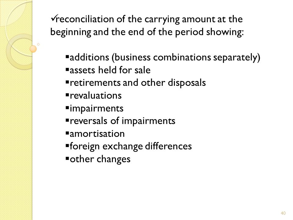 40 reconciliation of the carrying amount at the beginning and the end of the period showing:  additions (business combinations separately)  assets held for sale  retirements and other disposals  revaluations  impairments  reversals of impairments  amortisation  foreign exchange differences  other changes
