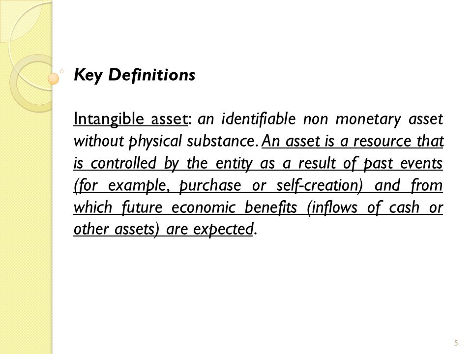 5 Key Definitions Intangible asset: an identifiable non monetary asset without physical substance.