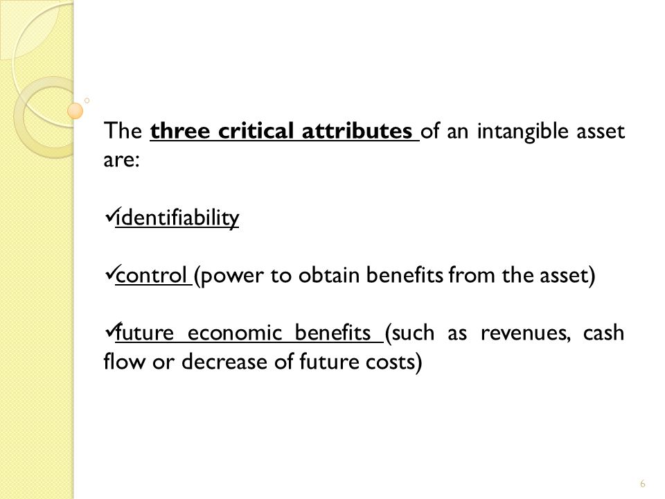 6 The three critical attributes of an intangible asset are: identifiability control (power to obtain benefits from the asset) future economic benefits (such as revenues, cash flow or decrease of future costs)