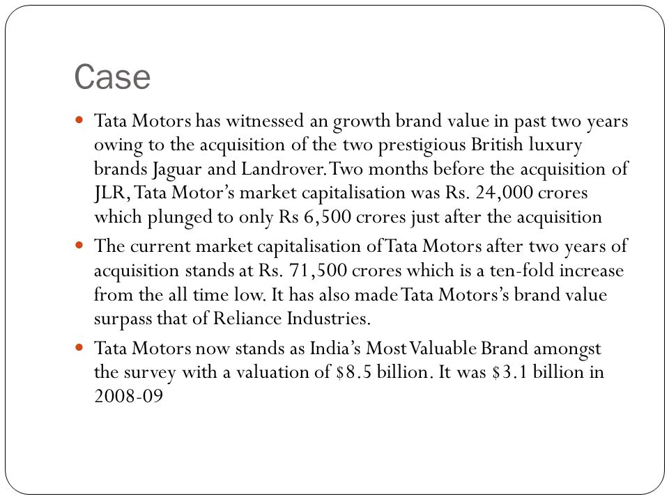 Case Tata Motors has witnessed an growth brand value in past two years owing to the acquisition of the two prestigious British luxury brands Jaguar and Landrover.