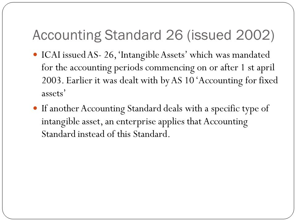 Accounting Standard 26 (issued 2002) ICAI issued AS- 26, 'Intangible Assets' which was mandated for the accounting periods commencing on or after 1 st april 2003.