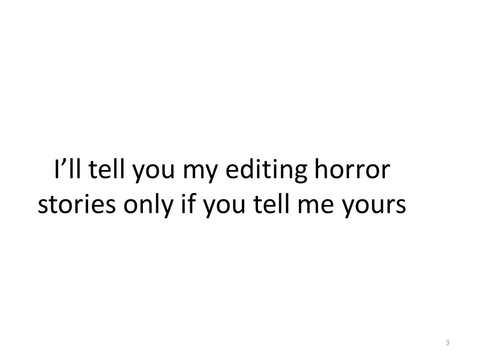 I'll tell you my editing horror stories only if you tell me yours 3