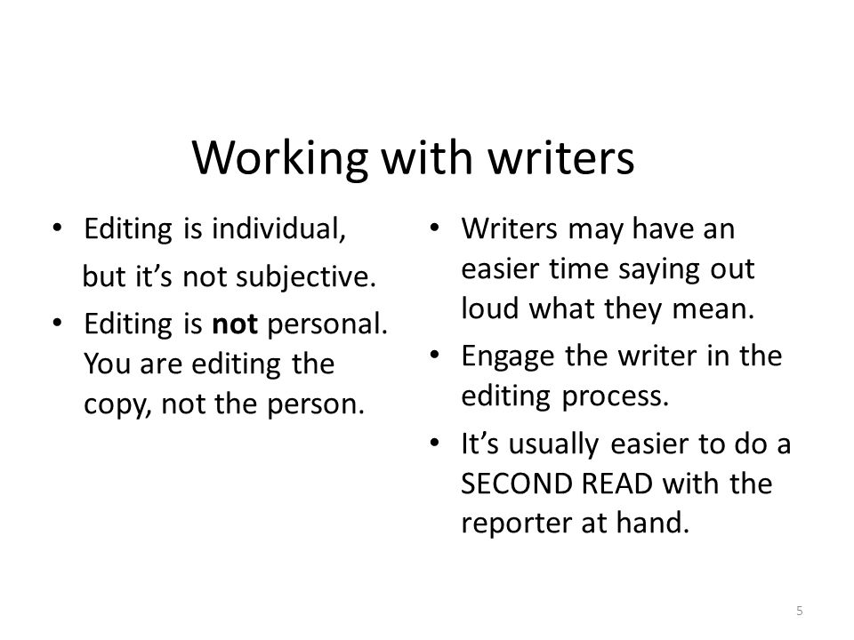 Working with writers Editing is individual, but it's not subjective. Editing is not personal. You are editing the copy, not the person. Writers may ha