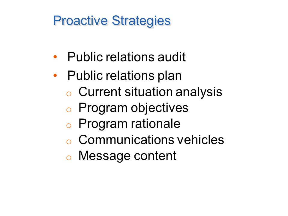 Proactive Strategies Public relations audit Public relations plan o Current situation analysis o Program objectives o Program rationale o Communications vehicles o Message content