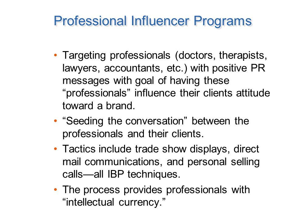 Professional Influencer Programs Targeting professionals (doctors, therapists, lawyers, accountants, etc.) with positive PR messages with goal of having these professionals influence their clients attitude toward a brand.