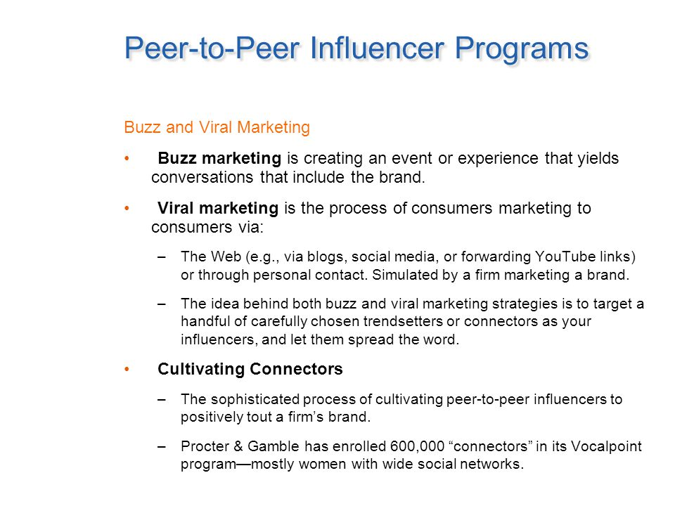 Peer-to-Peer Influencer Programs Buzz and Viral Marketing Buzz marketing is creating an event or experience that yields conversations that include the brand.