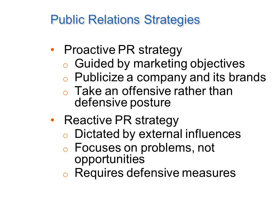 Public Relations Strategies Proactive PR strategy o Guided by marketing objectives o Publicize a company and its brands o Take an offensive rather than defensive posture Reactive PR strategy o Dictated by external influences o Focuses on problems, not opportunities o Requires defensive measures