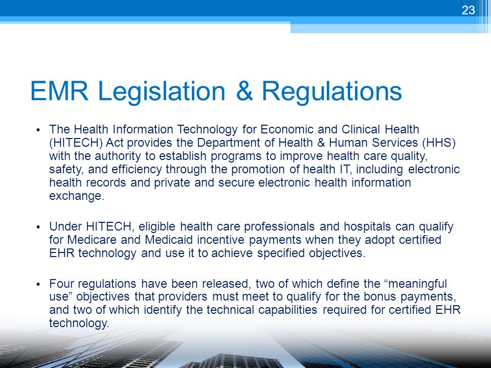 EMR Legislation & Regulations The Health Information Technology for Economic and Clinical Health (HITECH) Act provides the Department of Health & Human Services (HHS) with the authority to establish programs to improve health care quality, safety, and efficiency through the promotion of health IT, including electronic health records and private and secure electronic health information exchange.