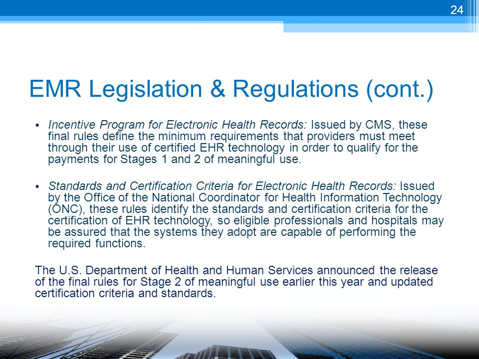 EMR Legislation & Regulations (cont.) Incentive Program for Electronic Health Records: Issued by CMS, these final rules define the minimum requirements that providers must meet through their use of certified EHR technology in order to qualify for the payments for Stages 1 and 2 of meaningful use.