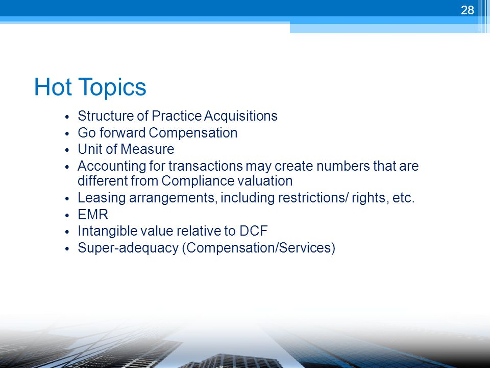 Hot Topics Structure of Practice Acquisitions Go forward Compensation Unit of Measure Accounting for transactions may create numbers that are different from Compliance valuation Leasing arrangements, including restrictions/ rights, etc.