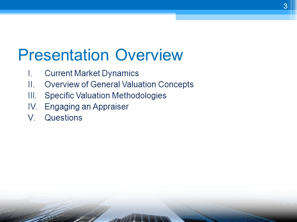 Presentation Overview I.Current Market Dynamics II.Overview of General Valuation Concepts III.Specific Valuation Methodologies IV.Engaging an Appraiser V.Questions 3
