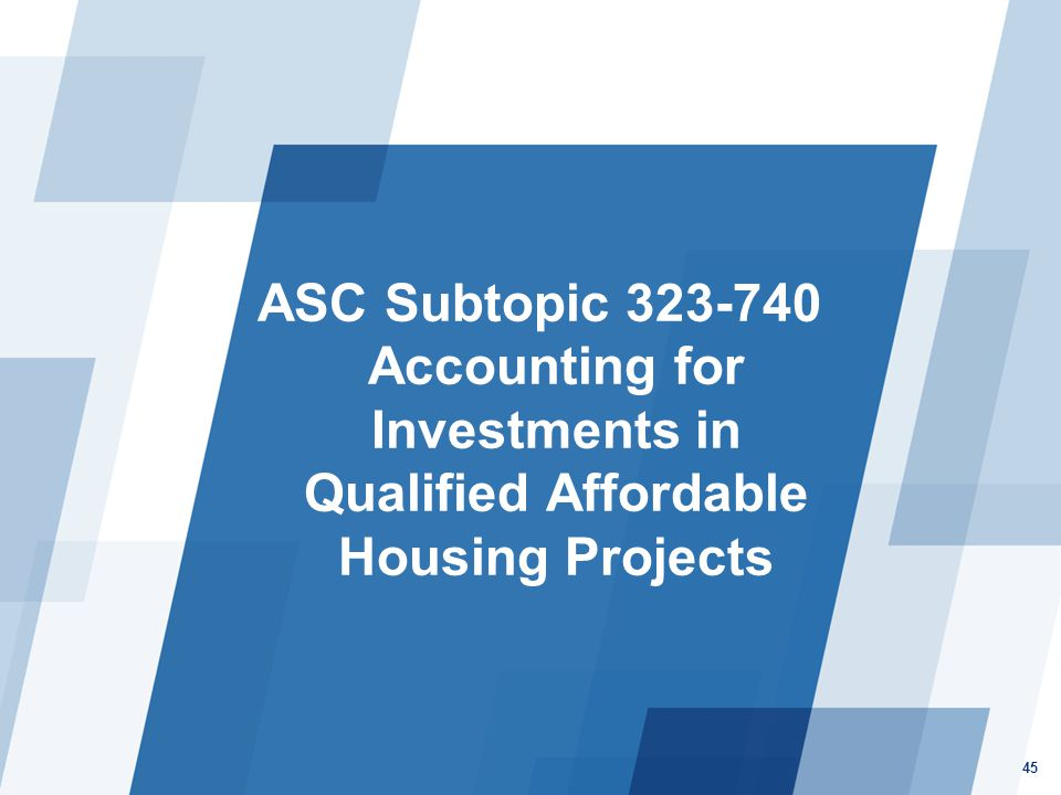 ASC Subtopic 323-740 Accounting for Investments in Qualified Affordable Housing Projects 45