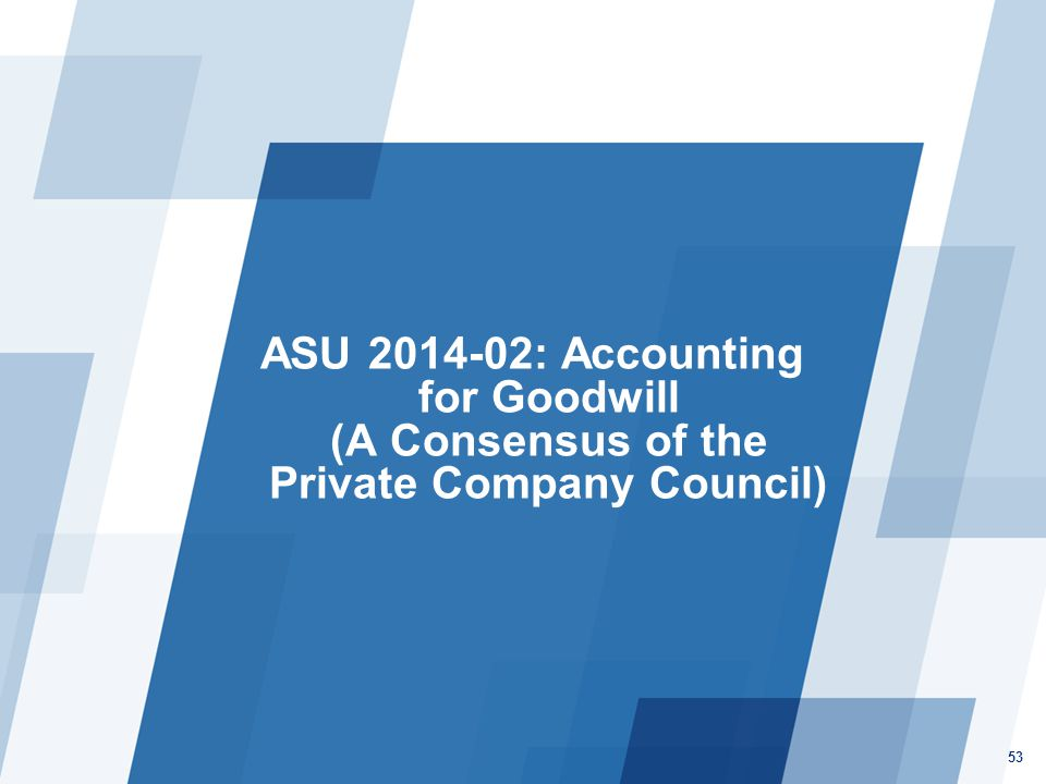 ASU 2014-02: Accounting for Goodwill (A Consensus of the Private Company Council) 53