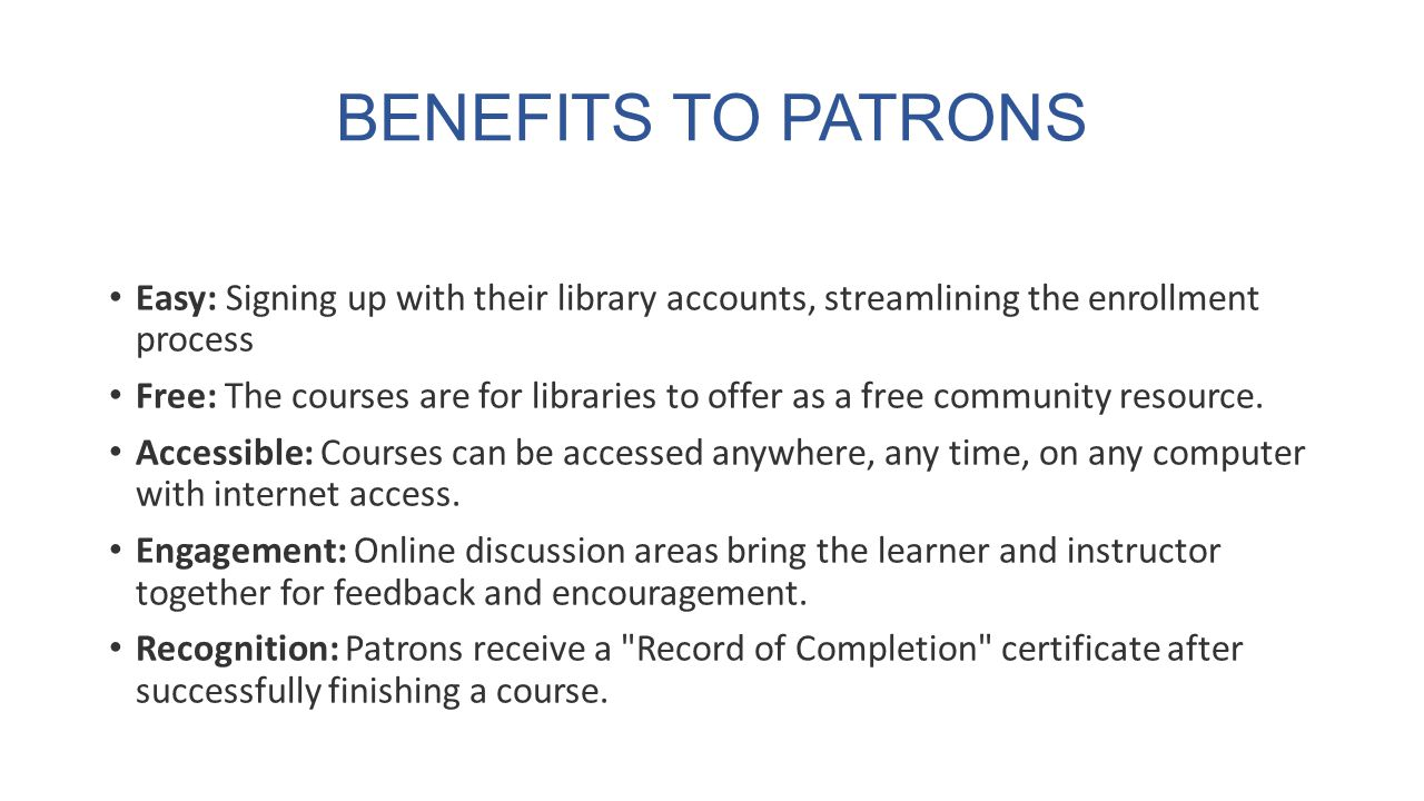 BENEFITS TO PATRONS Easy: Signing up with their library accounts, streamlining the enrollment process Free: The courses are for libraries to offer as a free community resource.