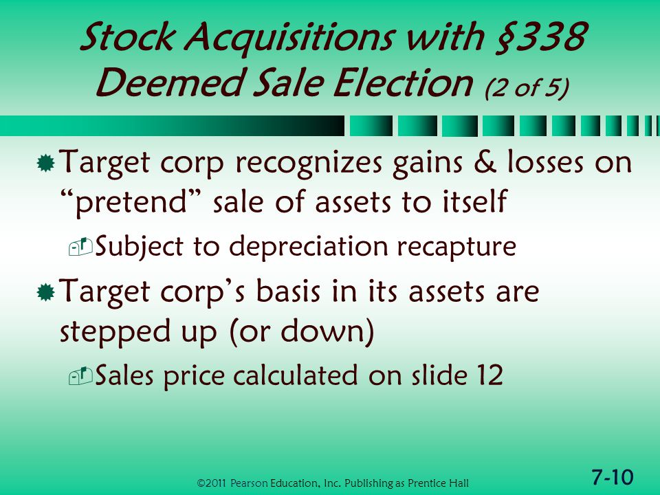 7-10 Stock Acquisitions with §338 Deemed Sale Election (2 of 5)  Target corp recognizes gains & losses on pretend sale of assets to itself  Subject to depreciation recapture  Target corp's basis in its assets are stepped up (or down)  Sales price calculated on slide 12 ©2011 Pearson Education, Inc.