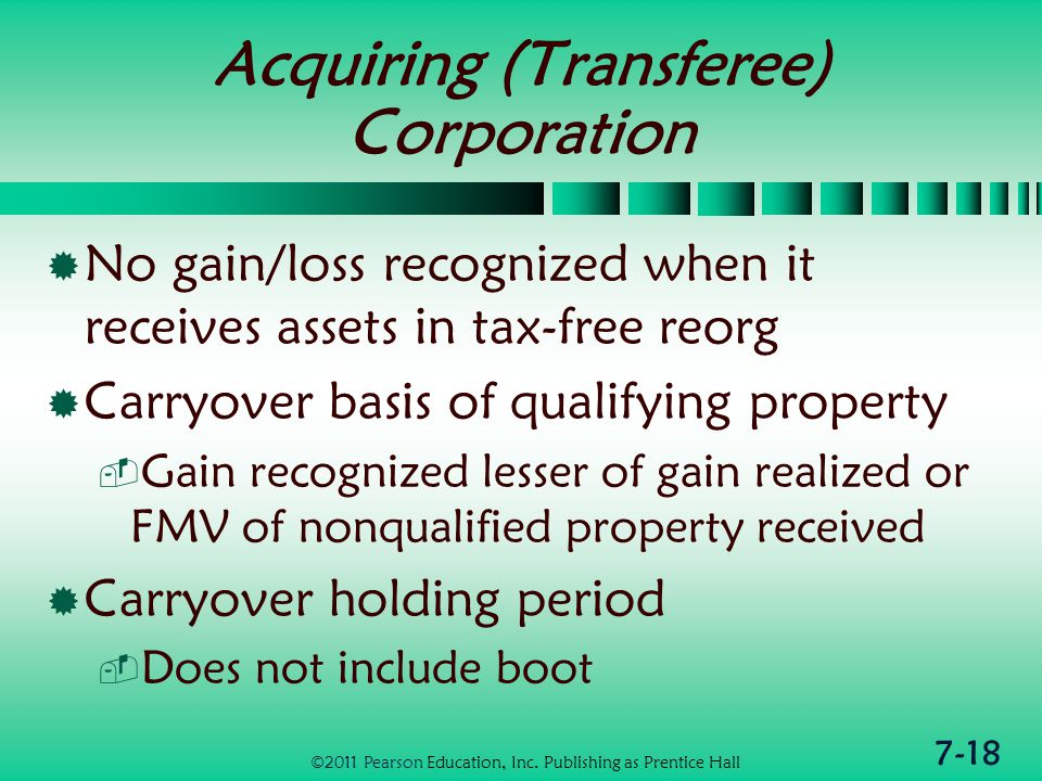 7-18 Acquiring (Transferee) Corporation  No gain/loss recognized when it receives assets in tax-free reorg  Carryover basis of qualifying property  Gain recognized lesser of gain realized or FMV of nonqualified property received  Carryover holding period  Does not include boot ©2011 Pearson Education, Inc.