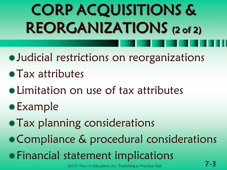 7-3 CORP ACQUISITIONS & REORGANIZATIONS (2 of 2)  Judicial restrictions on reorganizations  Tax attributes  Limitation on use of tax attributes  Example  Tax planning considerations  Compliance & procedural considerations  Financial statement implications ©2011 Pearson Education, Inc.