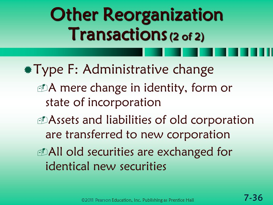 7-36 Other Reorganization Transactions (2 of 2)  Type F: Administrative change  A mere change in identity, form or state of incorporation  Assets and liabilities of old corporation are transferred to new corporation  All old securities are exchanged for identical new securities ©2011 Pearson Education, Inc.