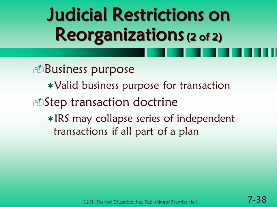 7-38 Judicial Restrictions on Reorganizations (2 of 2)  Business purpose  Valid business purpose for transaction  Step transaction doctrine  IRS may collapse series of independent transactions if all part of a plan ©2011 Pearson Education, Inc.
