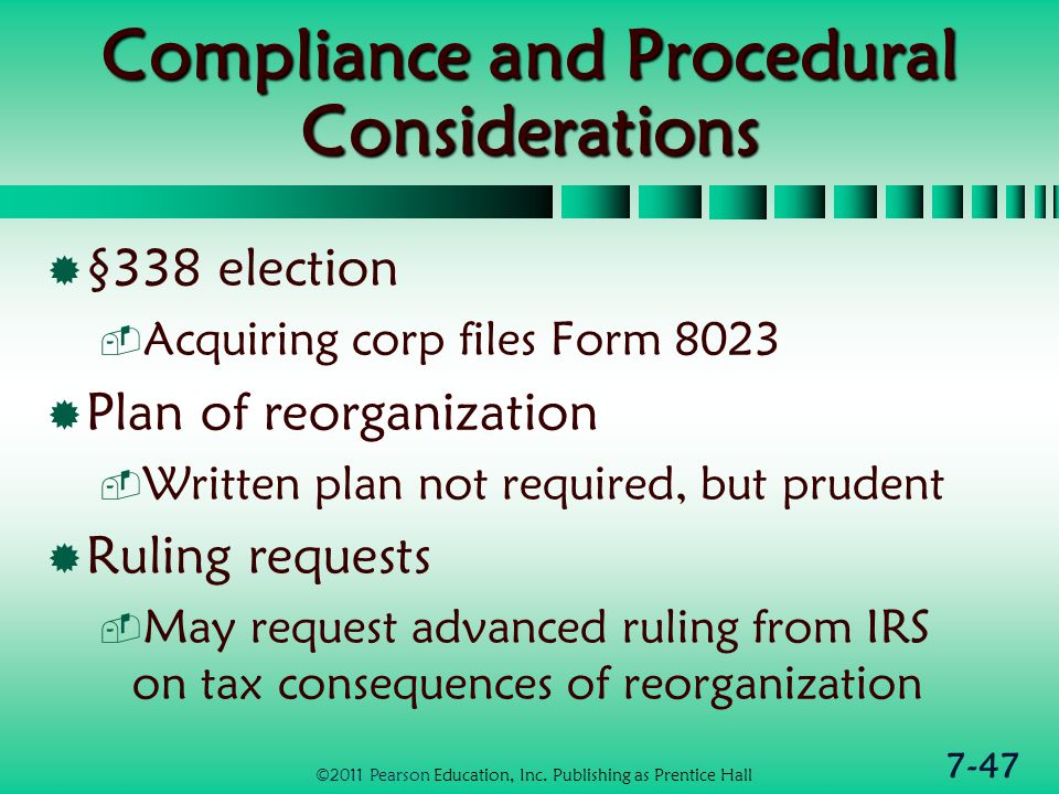 7-47 Compliance and Procedural Considerations  §338 election  Acquiring corp files Form 8023  Plan of reorganization  Written plan not required, but prudent  Ruling requests  May request advanced ruling from IRS on tax consequences of reorganization ©2011 Pearson Education, Inc.