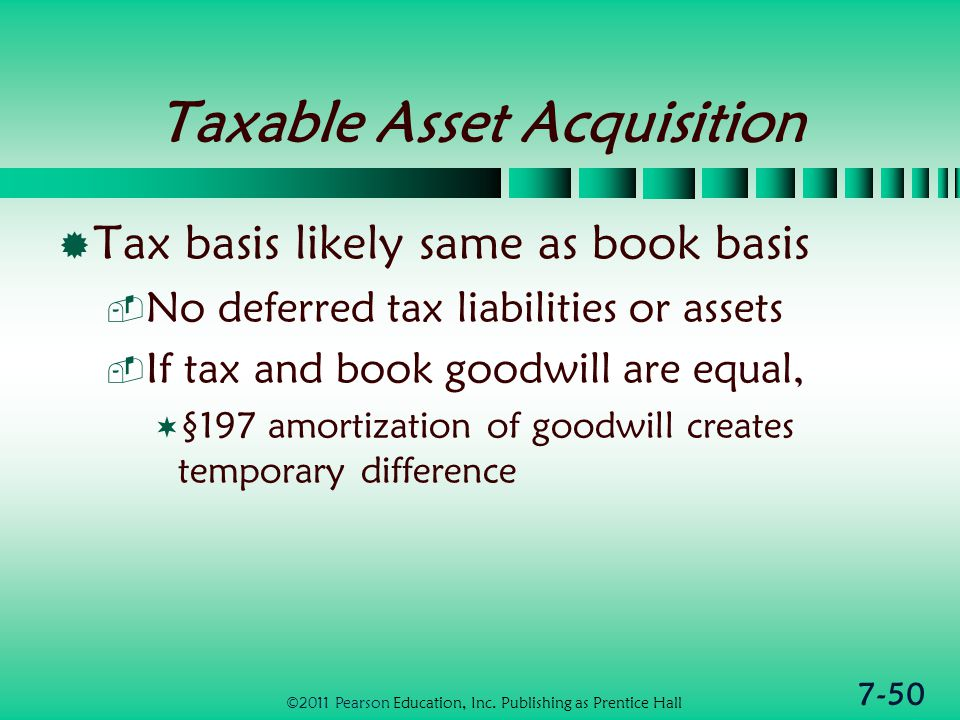 7-50 Taxable Asset Acquisition  Tax basis likely same as book basis  No deferred tax liabilities or assets  If tax and book goodwill are equal,  §197 amortization of goodwill creates temporary difference ©2011 Pearson Education, Inc.