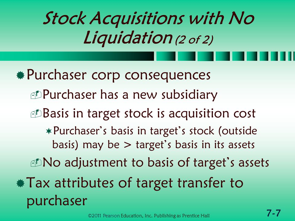 7-7 Stock Acquisitions with No Liquidation (2 of 2)  Purchaser corp consequences  Purchaser has a new subsidiary  Basis in target stock is acquisition cost  Purchaser's basis in target's stock (outside basis) may be > target's basis in its assets  No adjustment to basis of target's assets  Tax attributes of target transfer to purchaser ©2011 Pearson Education, Inc.