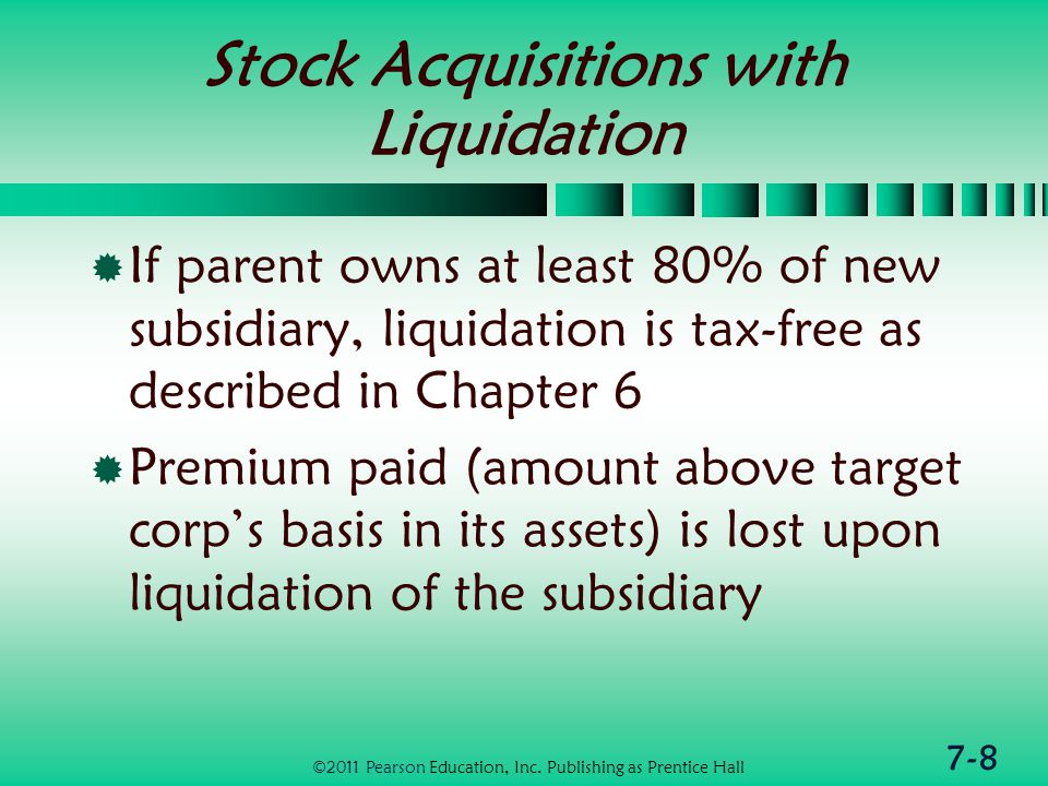 7-8 Stock Acquisitions with Liquidation  If parent owns at least 80% of new subsidiary, liquidation is tax-free as described in Chapter 6  Premium paid (amount above target corp's basis in its assets) is lost upon liquidation of the subsidiary ©2011 Pearson Education, Inc.
