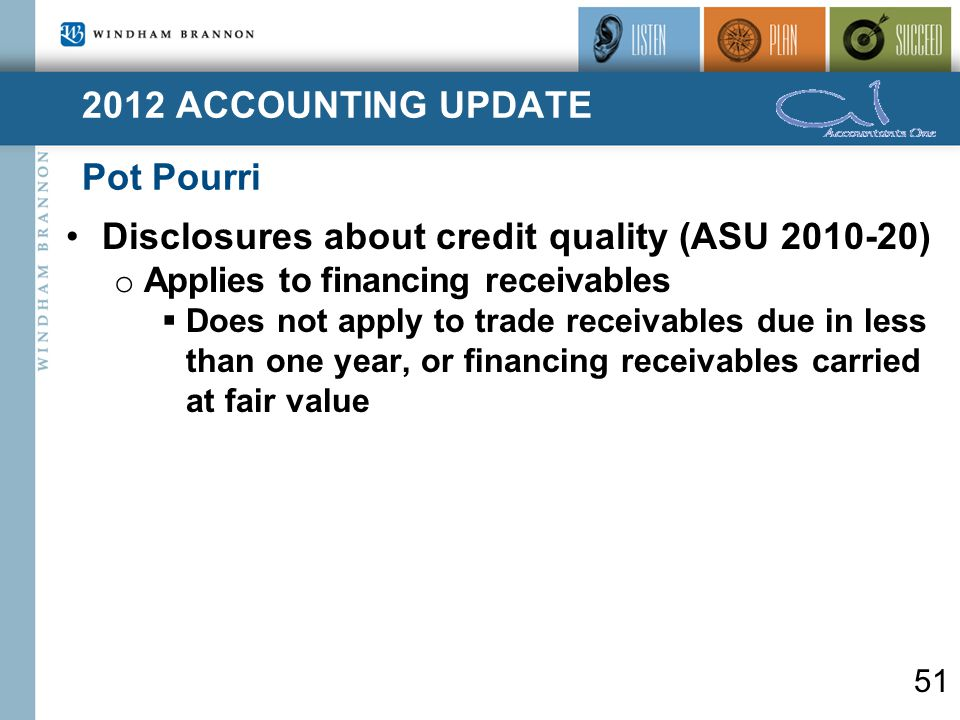 2012 ACCOUNTING UPDATE Pot Pourri 51 Disclosures about credit quality (ASU 2010-20) o Applies to financing receivables  Does not apply to trade receivables due in less than one year, or financing receivables carried at fair value