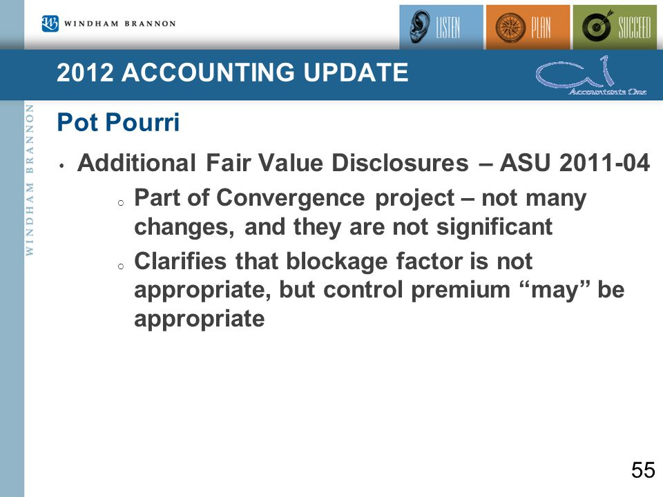2012 ACCOUNTING UPDATE Pot Pourri 55 Additional Fair Value Disclosures – ASU 2011-04 o Part of Convergence project – not many changes, and they are not significant o Clarifies that blockage factor is not appropriate, but control premium may be appropriate