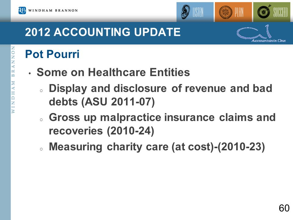 2012 ACCOUNTING UPDATE Pot Pourri 60 Some on Healthcare Entities o Display and disclosure of revenue and bad debts (ASU 2011-07) o Gross up malpractice insurance claims and recoveries (2010-24) o Measuring charity care (at cost)-(2010-23)