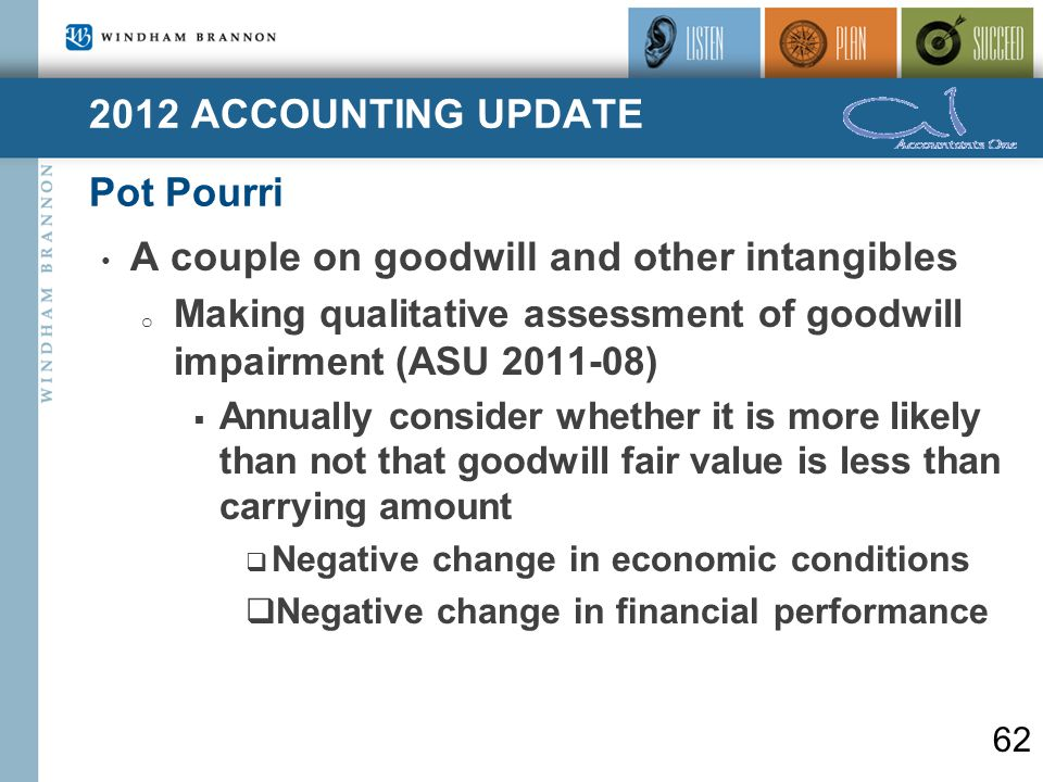 2012 ACCOUNTING UPDATE Pot Pourri 62 A couple on goodwill and other intangibles o Making qualitative assessment of goodwill impairment (ASU 2011-08)  Annually consider whether it is more likely than not that goodwill fair value is less than carrying amount  Negative change in economic conditions  Negative change in financial performance