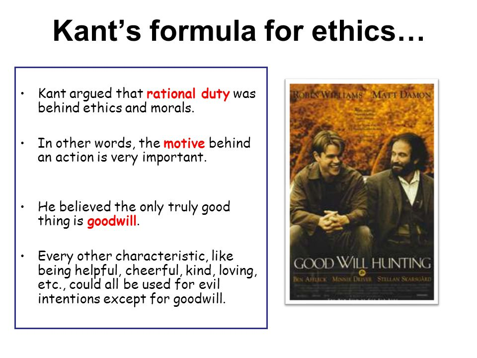 Kant's formula for ethics… Kant argued that rational duty was behind ethics and morals. In other words, the motive behind an action is very important.