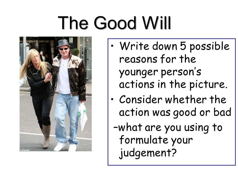 The Good Will Write down 5 possible reasons for the younger person's actions in the picture.