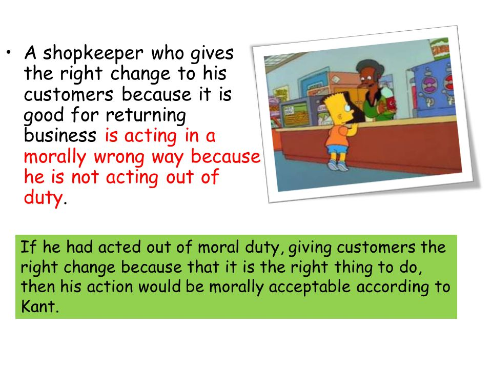 A shopkeeper who gives the right change to his customers because it is good for returning business is acting in a morally wrong way because he is not