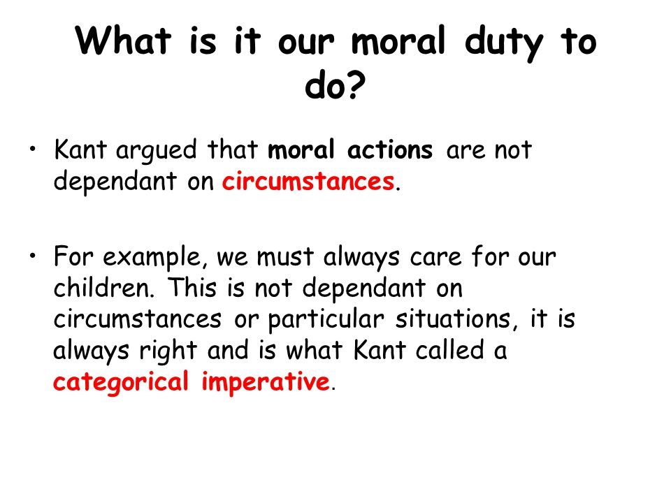 What is it our moral duty to do. Kant argued that moral actions are not dependant on circumstances.