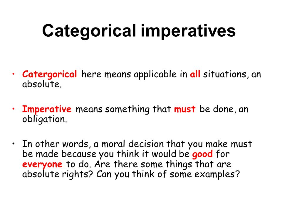 Categorical imperatives Catergorical here means applicable in all situations, an absolute.