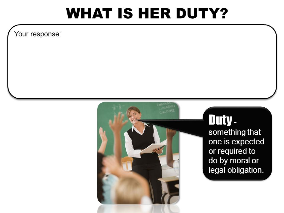 WHAT IS HER DUTY? Your response: Duty - something that one is expected or required to do by moral or legal obligation.