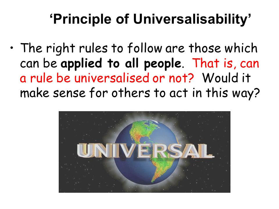 'Principle of Universalisability' The right rules to follow are those which can be applied to all people.