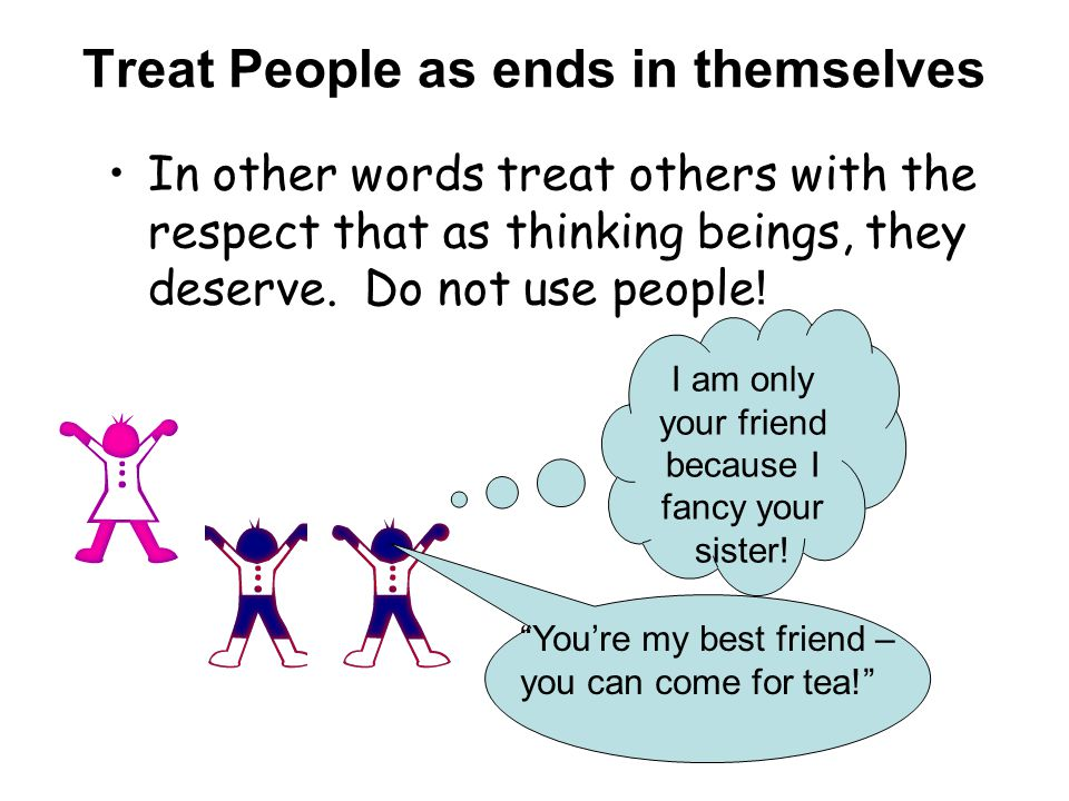 Treat People as ends in themselves In other words treat others with the respect that as thinking beings, they deserve.