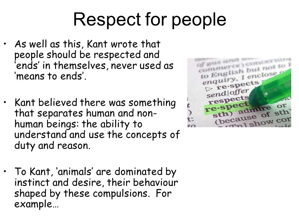 Respect for people As well as this, Kant wrote that people should be respected and 'ends' in themselves, never used as 'means to ends'. Kant believed