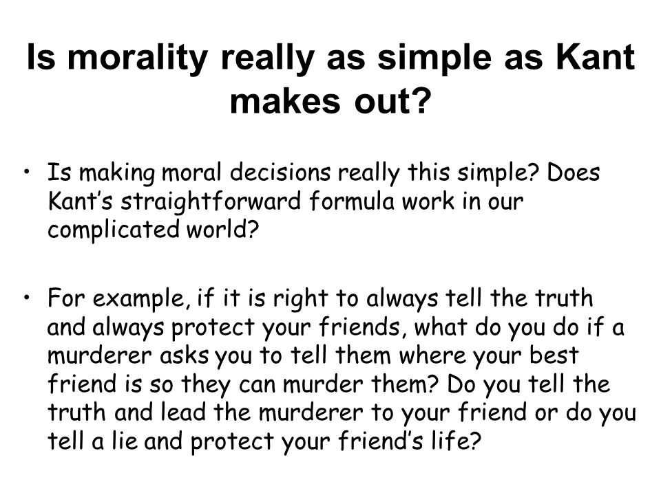 Is morality really as simple as Kant makes out. Is making moral decisions really this simple.
