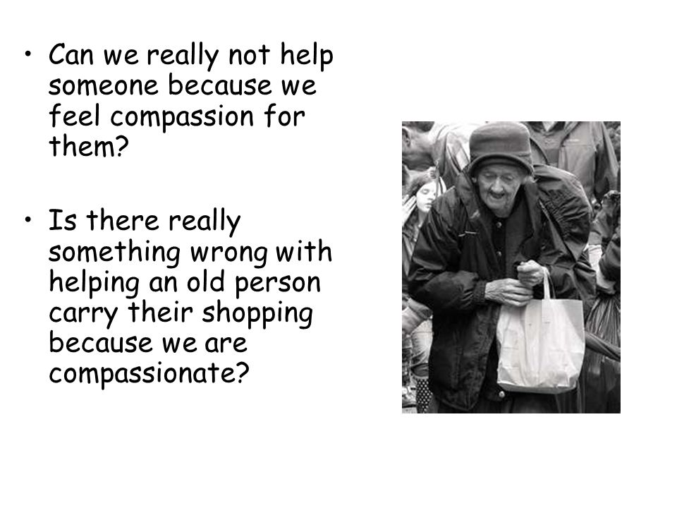 Can we really not help someone because we feel compassion for them? Is there really something wrong with helping an old person carry their shopping be