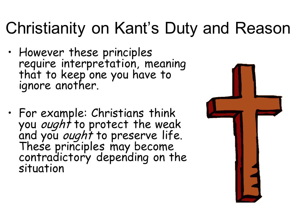Christianity on Kant's Duty and Reason However these principles require interpretation, meaning that to keep one you have to ignore another. For examp